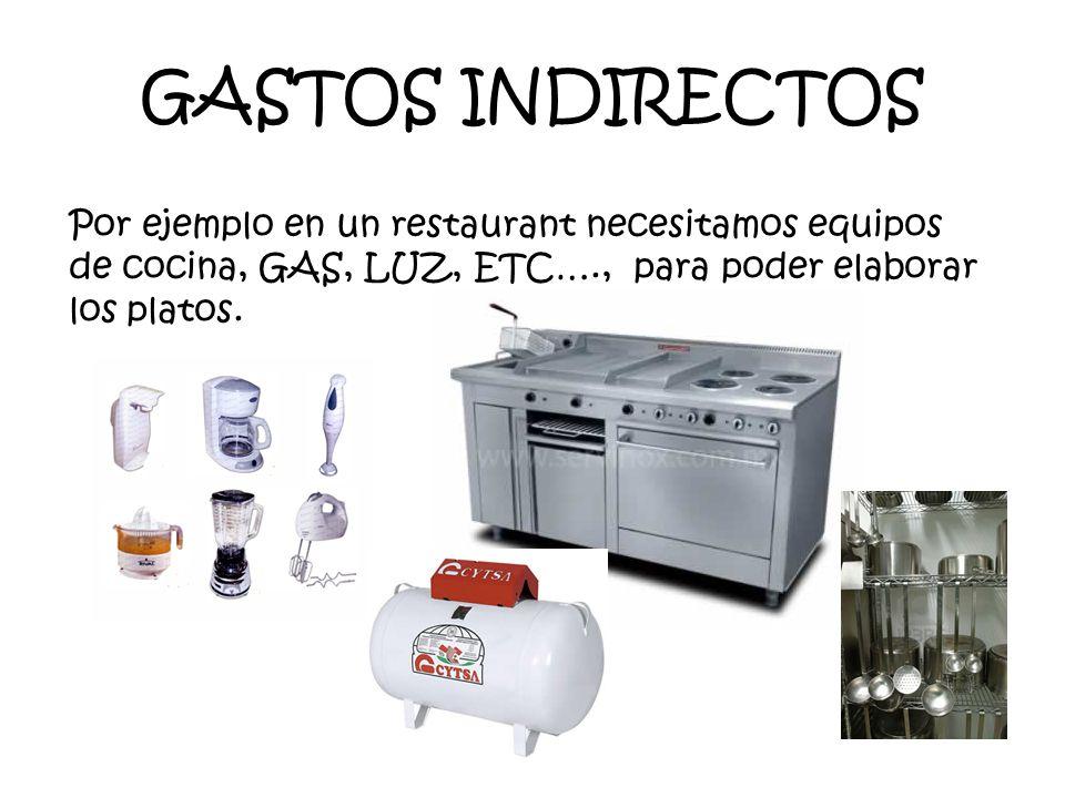 GASTOS INDIRECTOS Por ejemplo en un restaurant necesitamos equipos de cocina, GAS, LUZ, ETC…., para poder elaborar los platos.