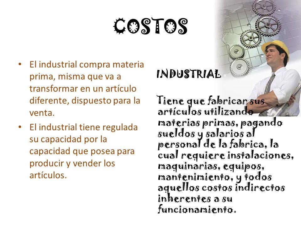 COSTOS El industrial compra materia prima, misma que va a transformar en un artículo diferente, dispuesto para la venta.