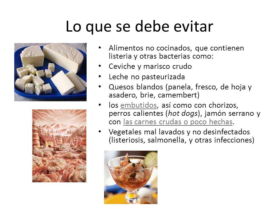 Lo que se debe evitar Alimentos no cocinados, que contienen listeria y otras bacterias como: Ceviche y marisco crudo.