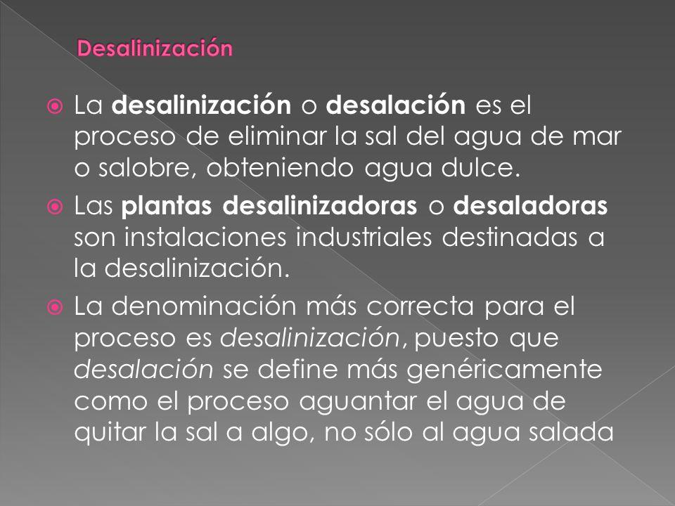 Desalinización La desalinización o desalación es el proceso de eliminar la sal del agua de mar o salobre, obteniendo agua dulce.
