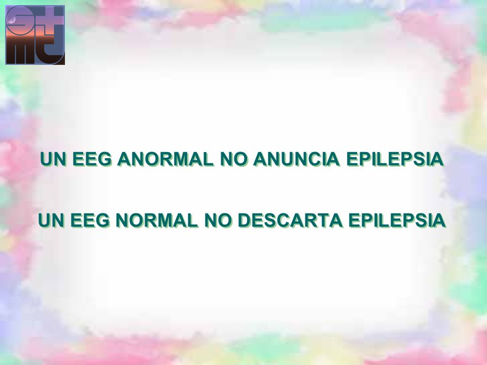 UN EEG ANORMAL NO ANUNCIA EPILEPSIA UN EEG NORMAL NO DESCARTA EPILEPSIA