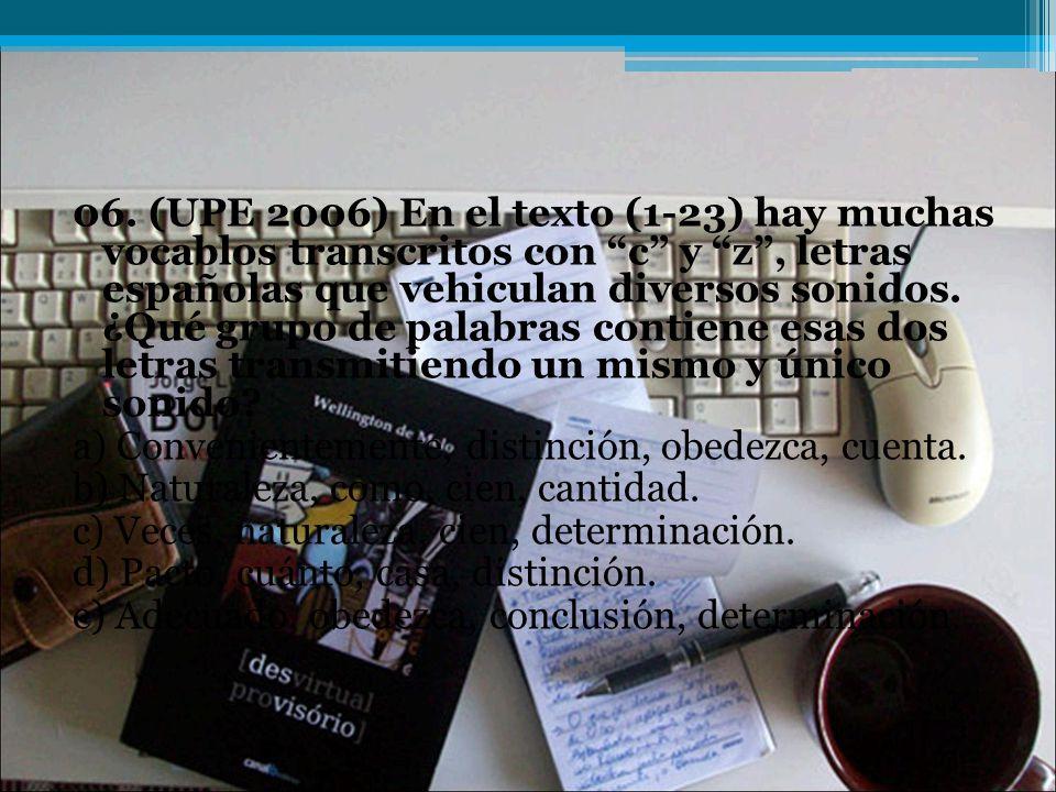 06. (UPE 2006) En el texto (1-23) hay muchas vocablos transcritos con c y z , letras españolas que vehiculan diversos sonidos. ¿Qué grupo de palabras contiene esas dos letras transmitiendo un mismo y único sonido
