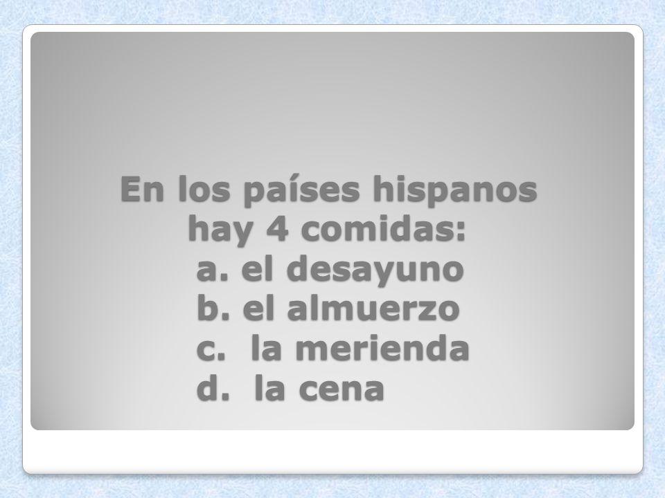 En los países hispanos hay 4 comidas:. a. el desayuno. b. el almuerzo