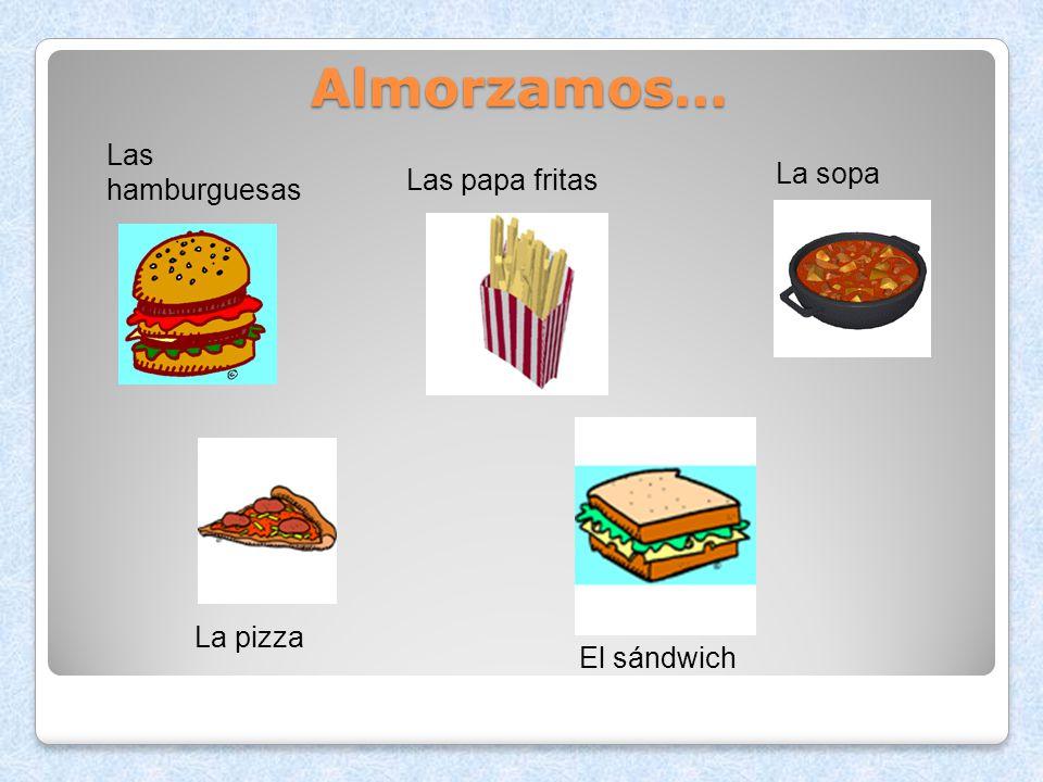 Almorzamos… Las hamburguesas La sopa Las papa fritas La pizza
