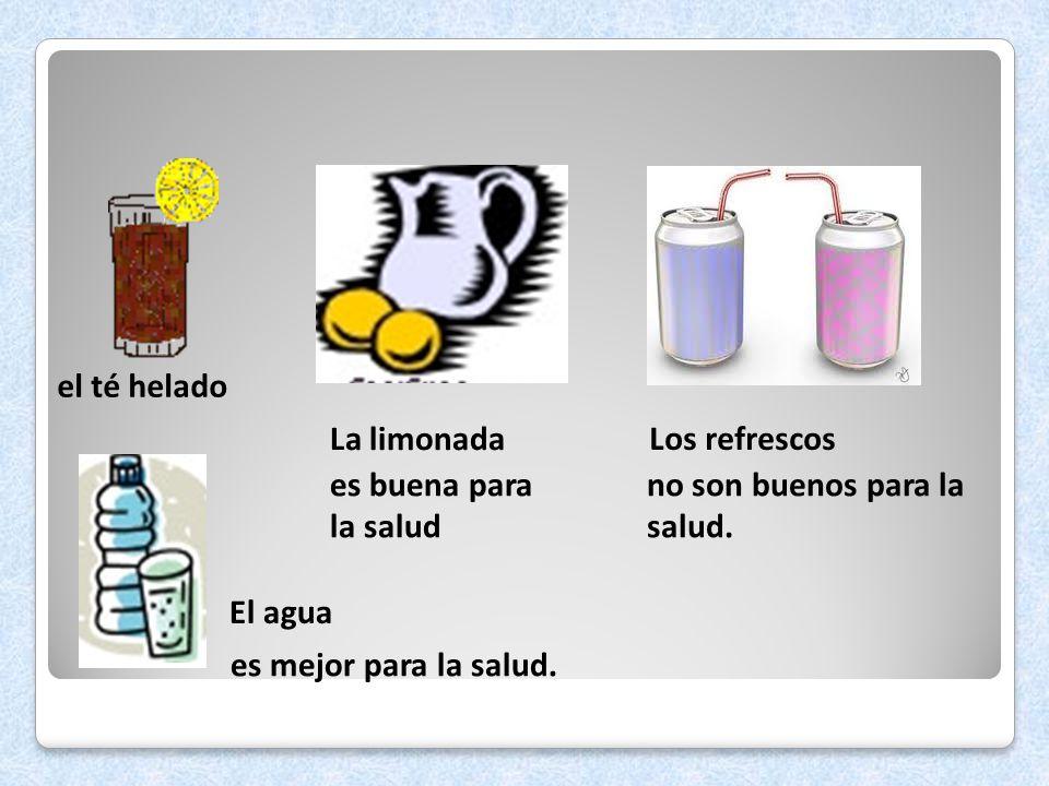 el té helado La limonada. Los refrescos. es buena para la salud. no son buenos para la salud. El agua.