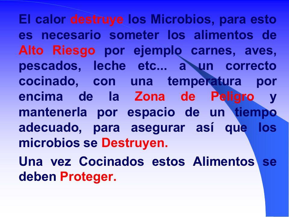 El calor destruye los Microbios, para esto es necesario someter los alimentos de Alto Riesgo por ejemplo carnes, aves, pescados, leche etc... a un correcto cocinado, con una temperatura por encima de la Zona de Peligro y mantenerla por espacio de un tiempo adecuado, para asegurar así que los microbios se Destruyen.