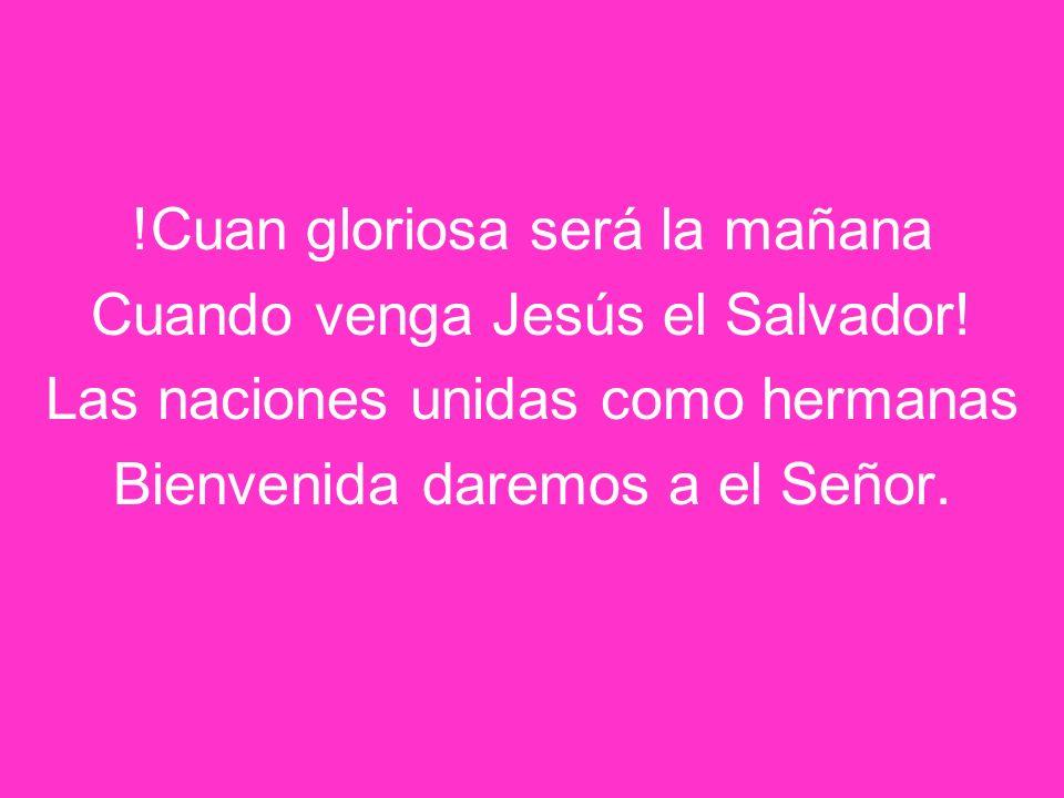 !Cuan gloriosa será la mañana Cuando venga Jesús el Salvador!