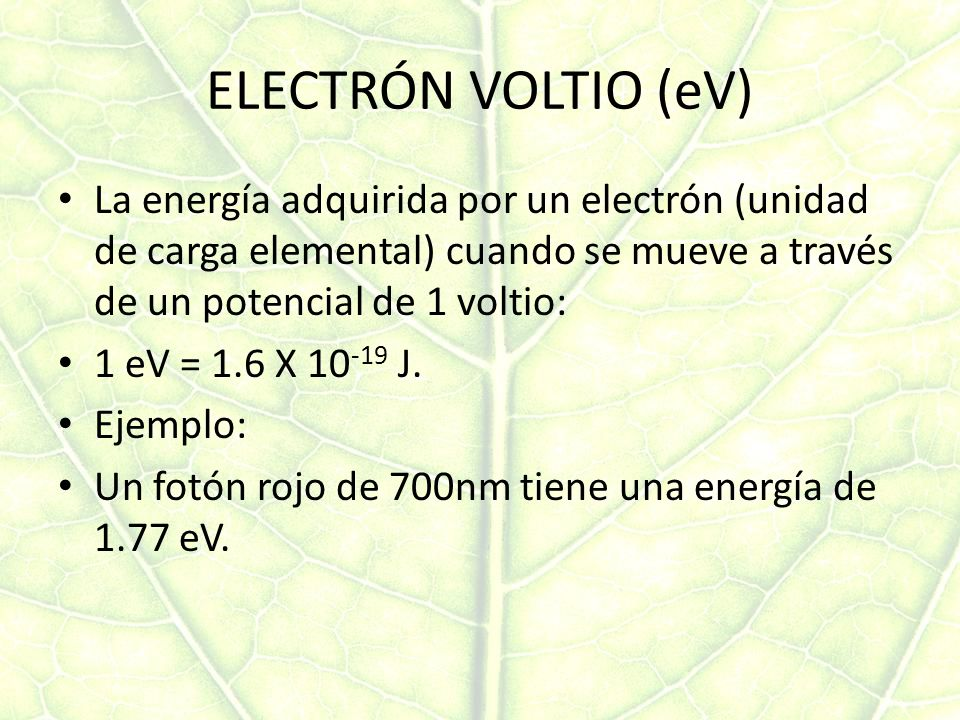 ELECTRÓN VOLTIO (eV) La energía adquirida por un electrón (unidad de carga elemental) cuando se mueve a través de un potencial de 1 voltio: