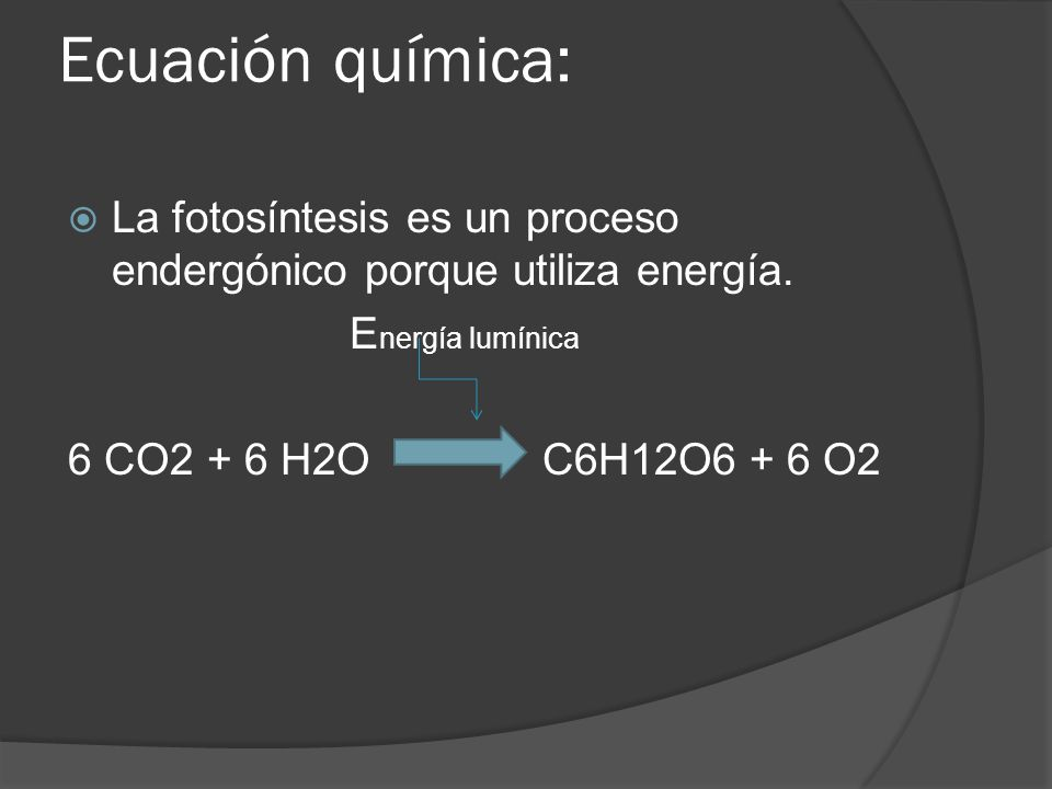 Ecuación química: La fotosíntesis es un proceso endergónico porque utiliza energía. Energía lumínica.