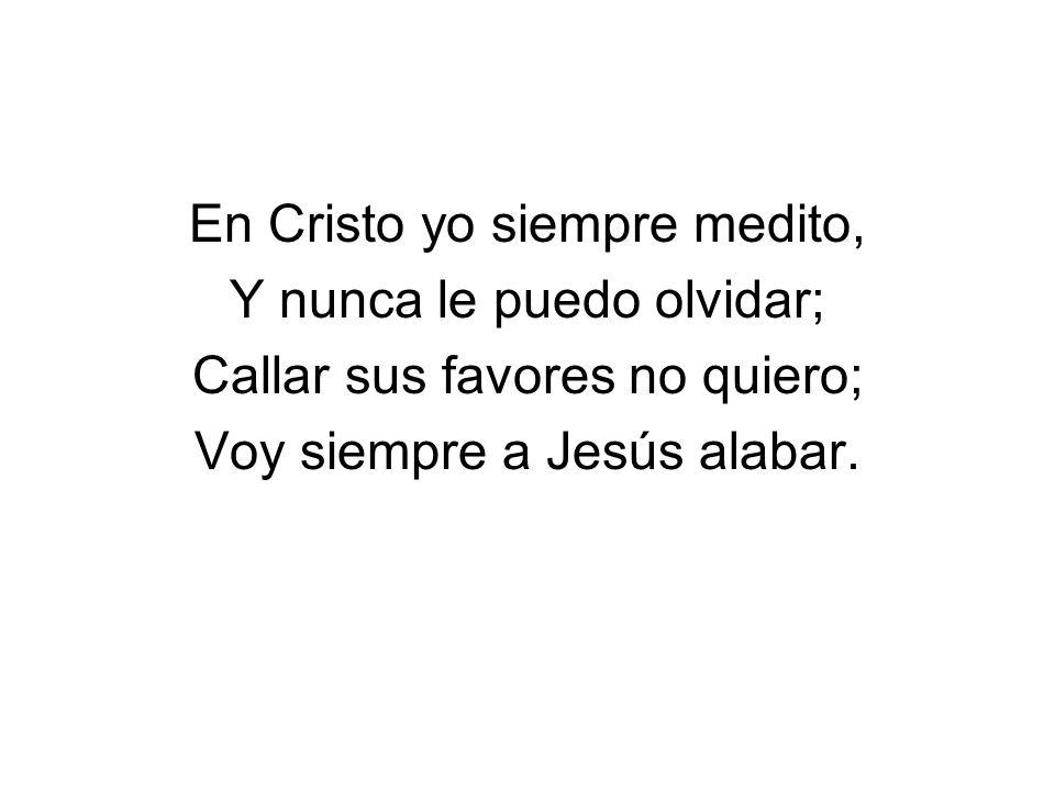 En Cristo yo siempre medito, Y nunca le puedo olvidar; Callar sus favores no quiero; Voy siempre a Jesús alabar.