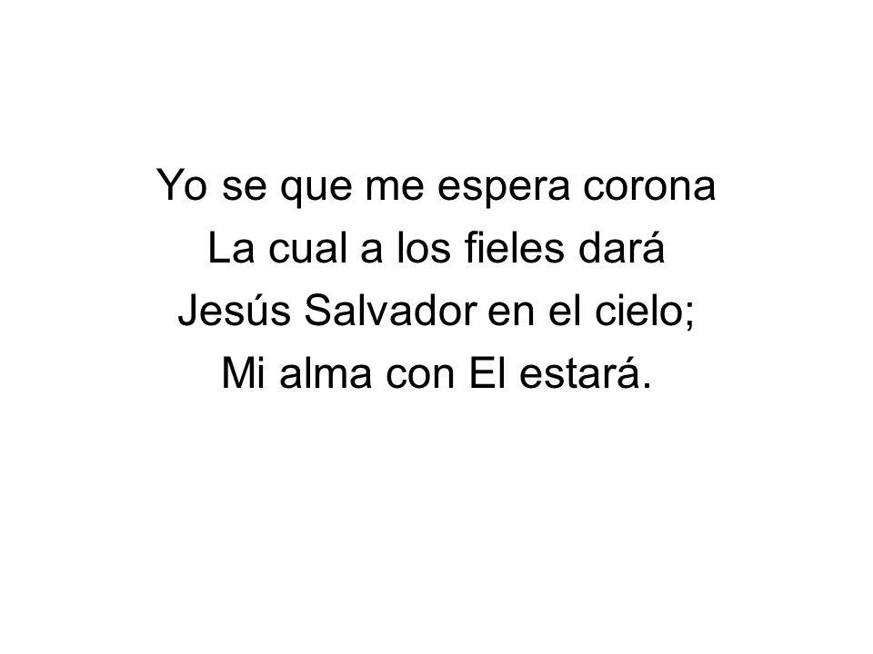 Yo se que me espera corona La cual a los fieles dará Jesús Salvador en el cielo; Mi alma con El estará.