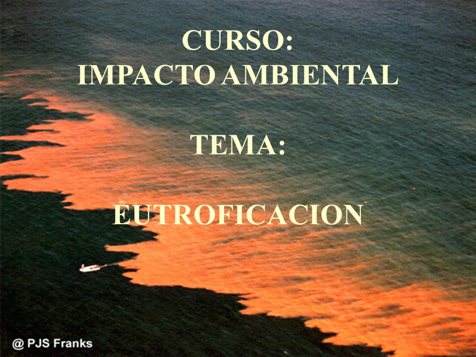 CURSO: IMPACTO AMBIENTAL TEMA: EUTROFICACION