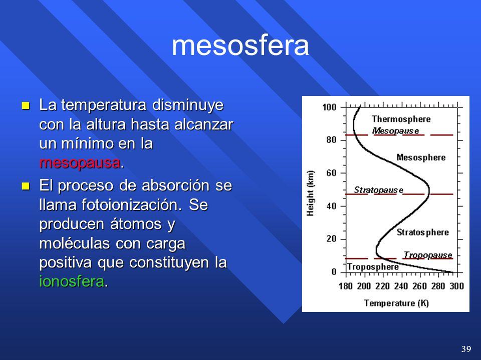 mesosfera La temperatura disminuye con la altura hasta alcanzar un mínimo en la mesopausa.