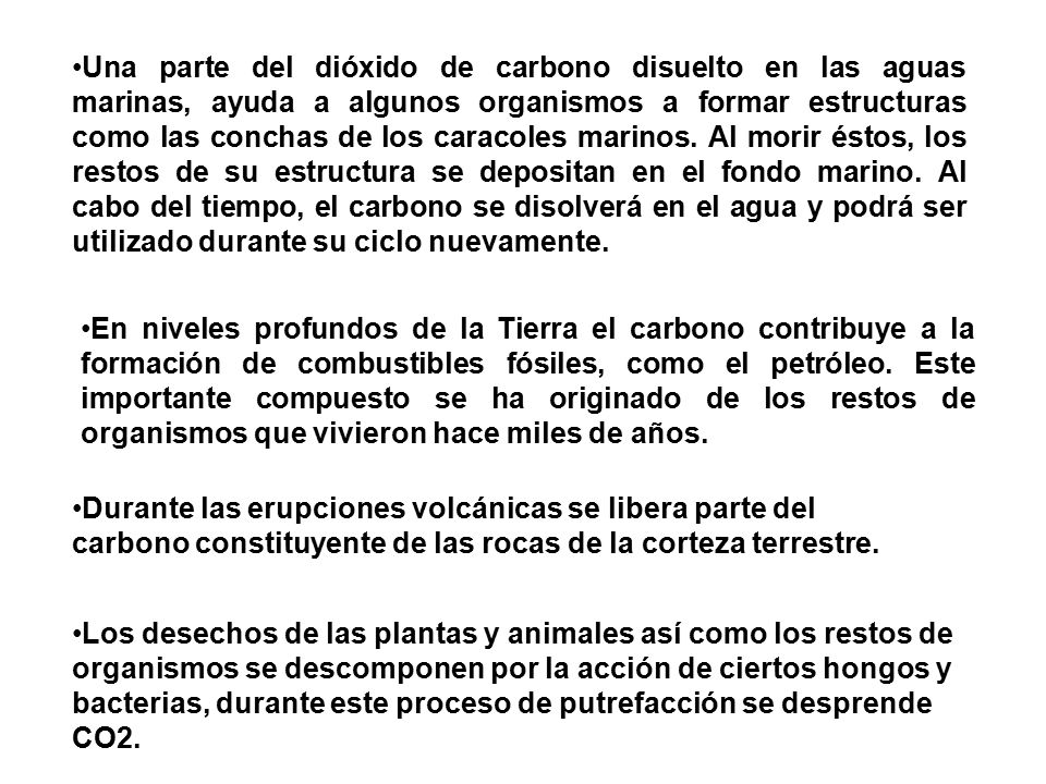 Una parte del dióxido de carbono disuelto en las aguas marinas, ayuda a algunos organismos a formar estructuras como las conchas de los caracoles marinos. Al morir éstos, los restos de su estructura se depositan en el fondo marino. Al cabo del tiempo, el carbono se disolverá en el agua y podrá ser utilizado durante su ciclo nuevamente.