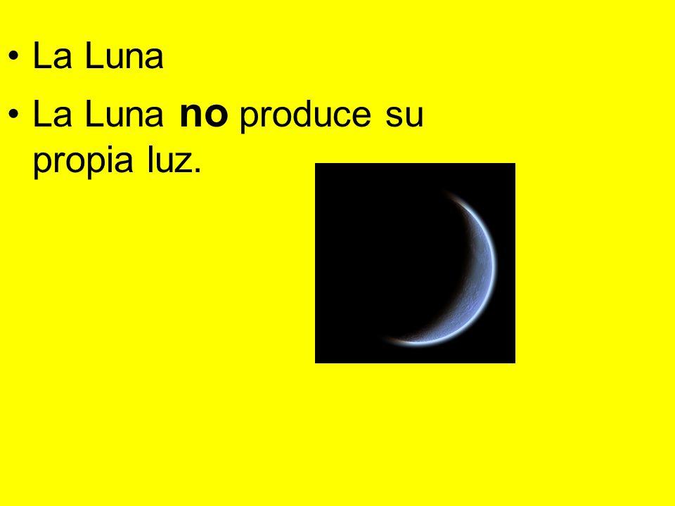 La Luna La Luna no produce su propia luz.