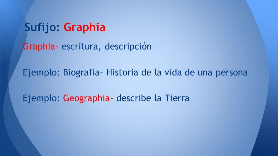 Sufijo: Graphia Graphia- escritura, descripción
