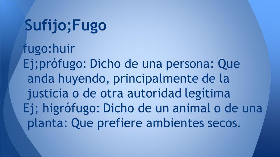 Sufijo;Fugo fugo:huir