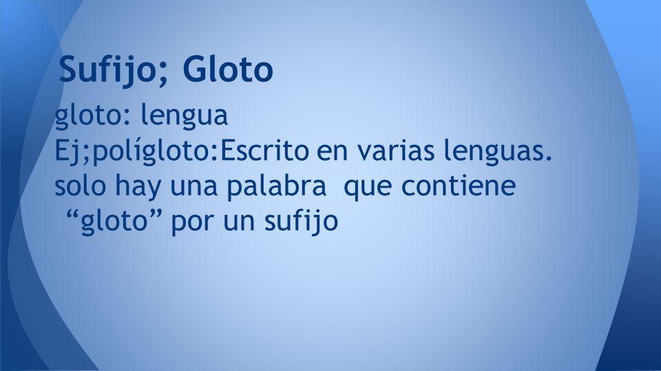 Sufijo; Gloto gloto: lengua Ej;polígloto:Escrito en varias lenguas.