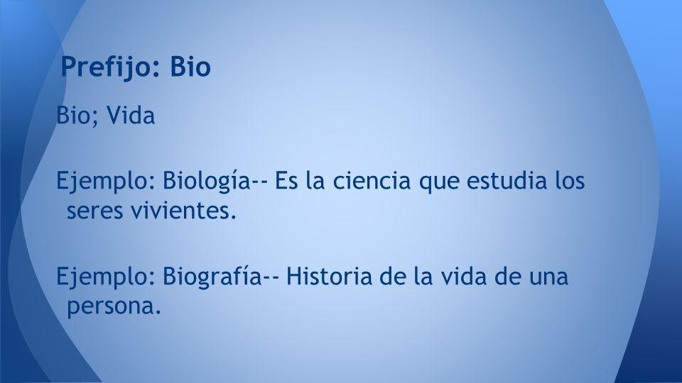 Prefijo: Bio Bio; Vida. Ejemplo: Biología-- Es la ciencia que estudia los seres vivientes.
