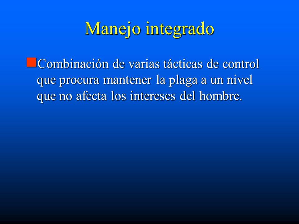 Manejo integrado Combinación de varias tácticas de control que procura mantener la plaga a un nivel que no afecta los intereses del hombre.
