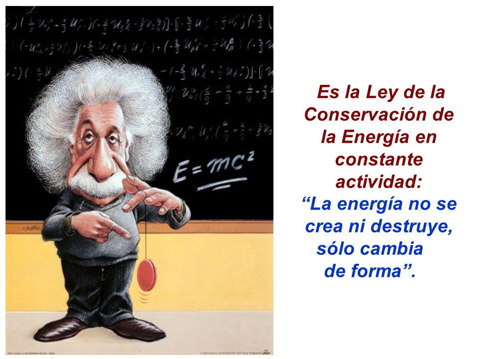 Es la Ley de la Conservación de la Energía en constante actividad: La energía no se crea ni destruye,