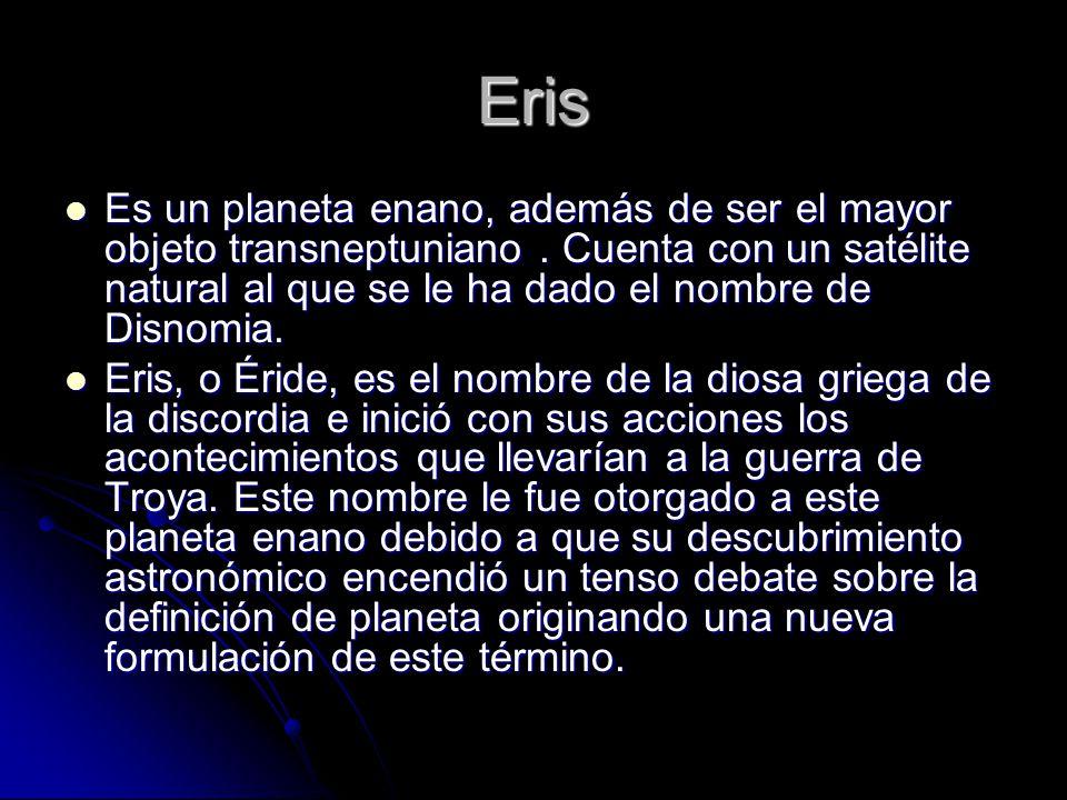 Eris Es un planeta enano, además de ser el mayor objeto transneptuniano . Cuenta con un satélite natural al que se le ha dado el nombre de Disnomia.