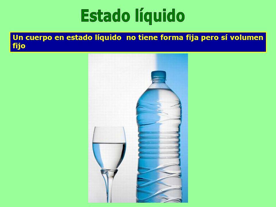 Estado líquido Un cuerpo en estado líquido no tiene forma fija pero sí volumen fijo