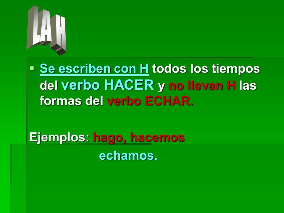 LA HSe escriben con H todos los tiempos del verbo HACER y no llevan H las formas del verbo ECHAR. Ejemplos: hago, hacemos.