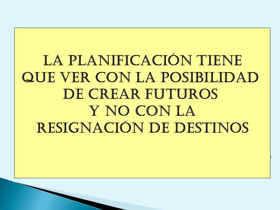 LA PLANIFICACIÓN TIENE QUE VER CON LA POSIBILIDAD DE CREAR FUTUROS