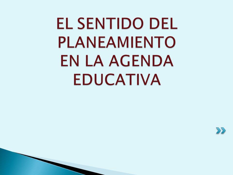 EL SENTIDO DEL PLANEAMIENTO EN LA AGENDA EDUCATIVA