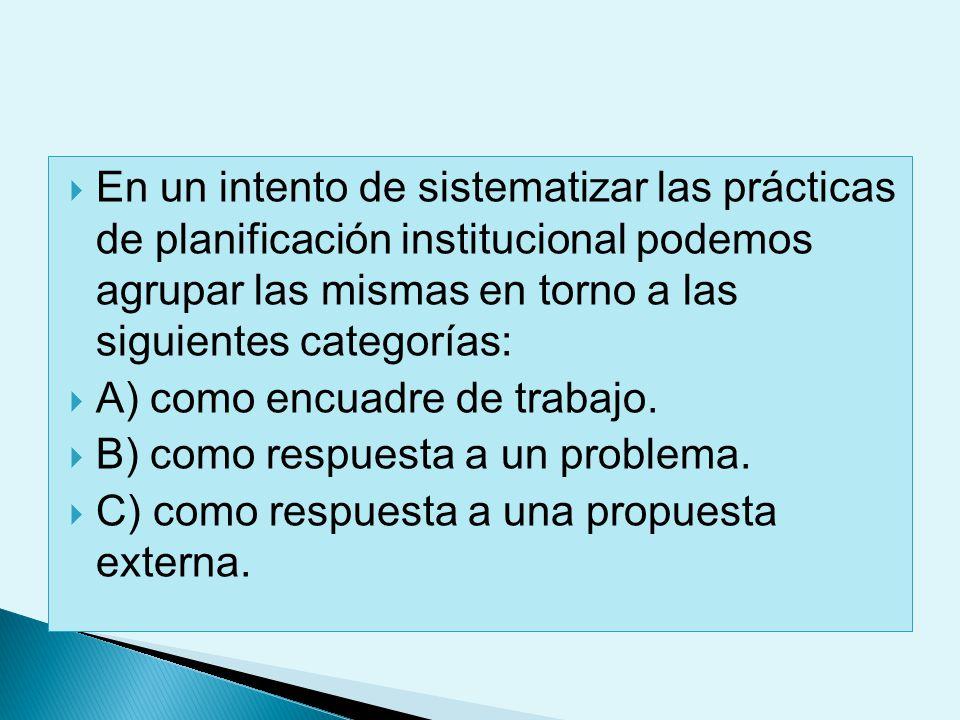 En un intento de sistematizar las prácticas de planificación institucional podemos agrupar las mismas en torno a las siguientes categorías: