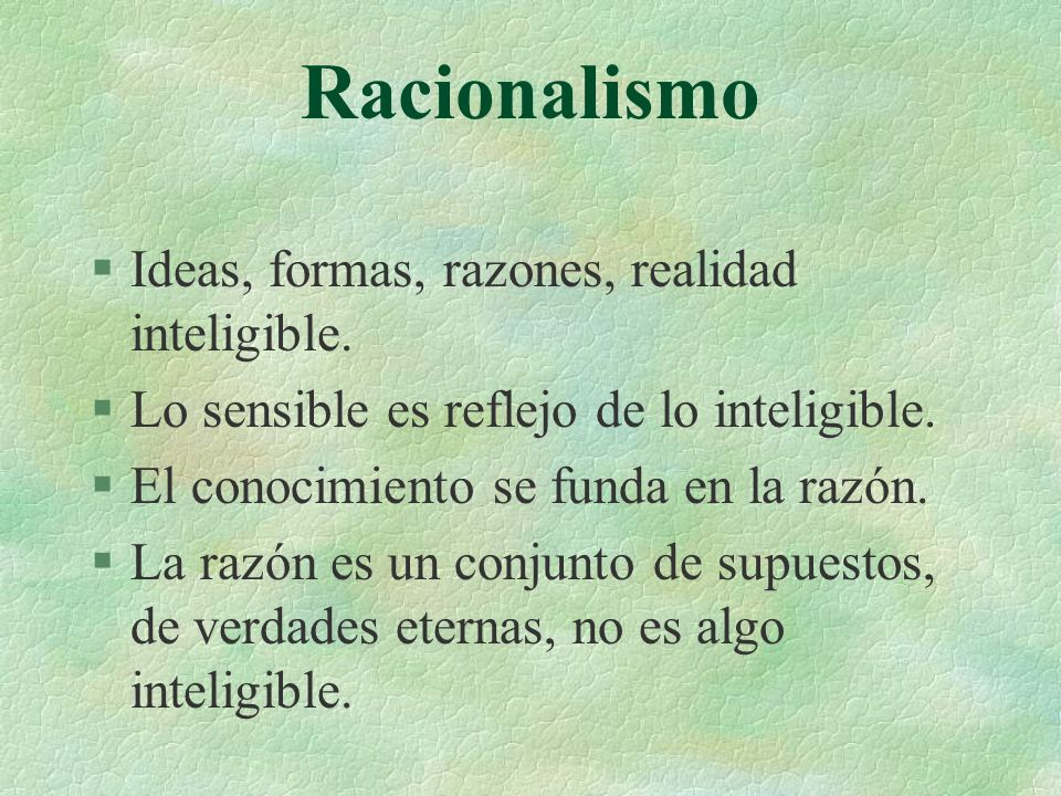 Racionalismo Ideas, formas, razones, realidad inteligible.