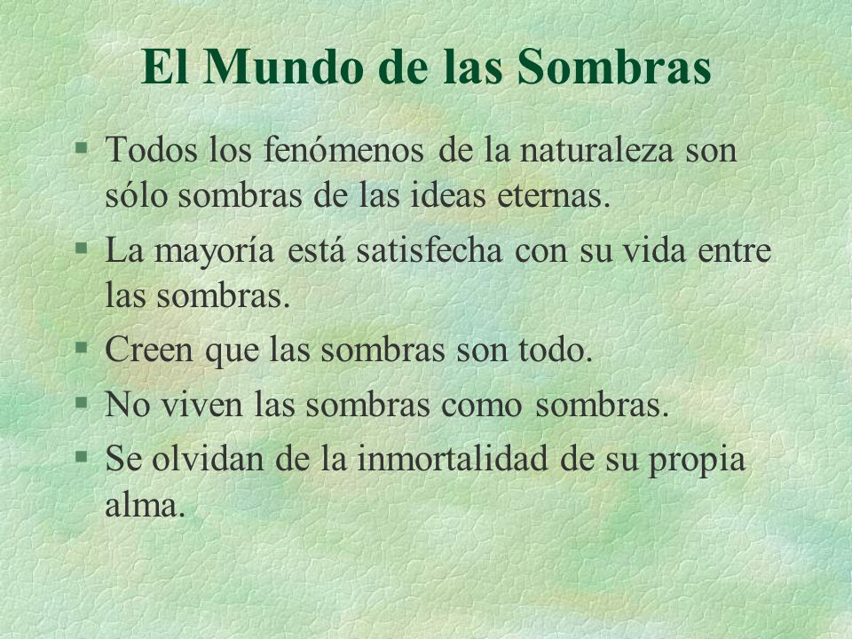El Mundo de las Sombras Todos los fenómenos de la naturaleza son sólo sombras de las ideas eternas.