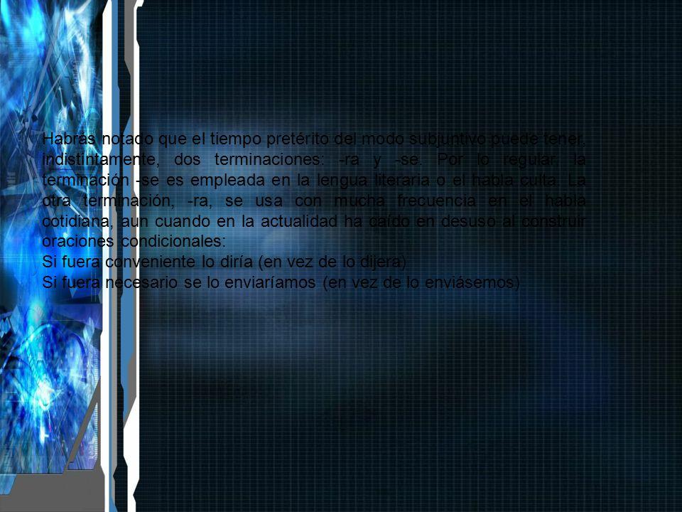 Habrás notado que el tiempo pretérito del modo subjuntivo puede tener, indistintamente, dos terminaciones: -ra y -se. Por lo regular, la terminación -se es empleada en la lengua literaria o el habla culta. La otra terminación, -ra, se usa con mucha frecuencia en el habla cotidiana, aun cuando en la actualidad ha caído en desuso al construir oraciones condicionales: