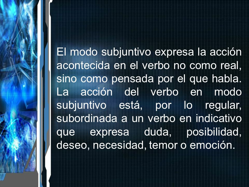 El modo subjuntivo expresa la acción acontecida en el verbo no como real, sino como pensada por el que habla.