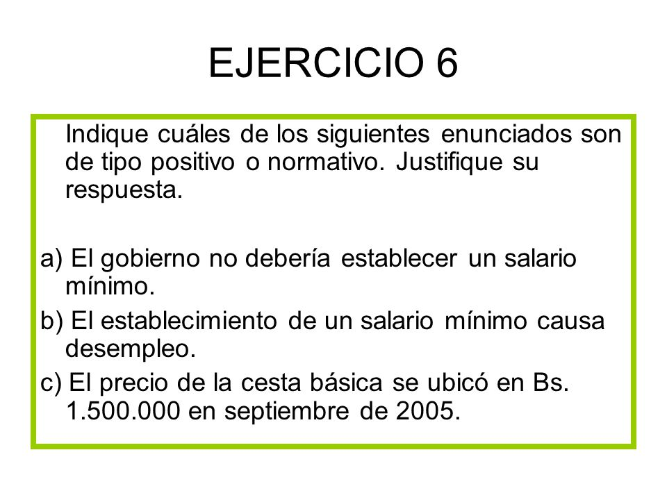 EJERCICIO 6 Indique cuáles de los siguientes enunciados son de tipo positivo o normativo. Justifique su respuesta.