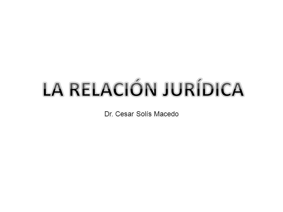LA RELACIÓN JURÍDICA Dr. Cesar Solís Macedo