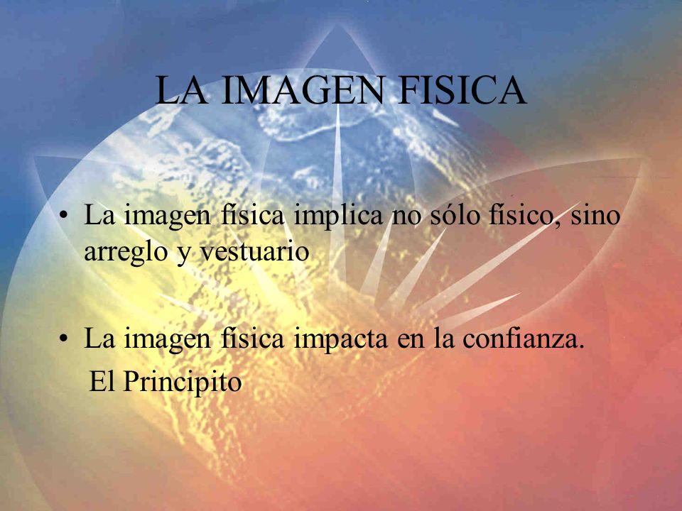 LA IMAGEN FISICA La imagen física implica no sólo físico, sino arreglo y vestuario. La imagen física impacta en la confianza.