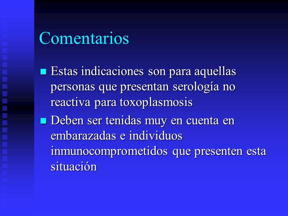 Comentarios Estas indicaciones son para aquellas personas que presentan serología no reactiva para toxoplasmosis.