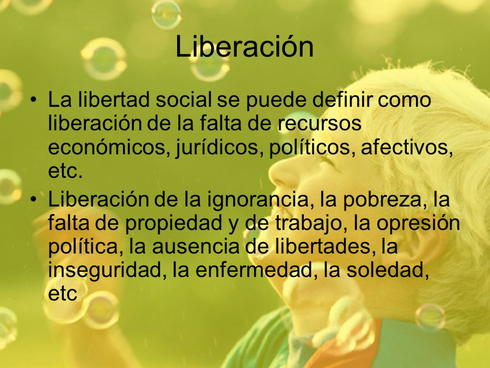 Liberación La libertad social se puede definir como liberación de la falta de recursos económicos, jurídicos, políticos, afectivos, etc.