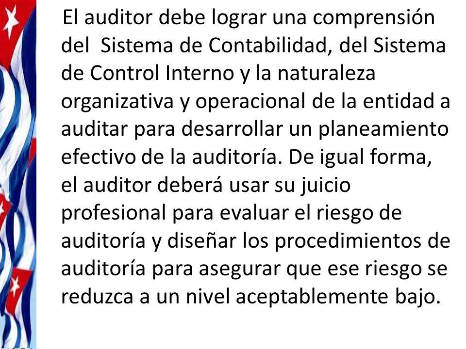 El auditor debe lograr una comprensión del Sistema de Contabilidad, del Sistema de Control Interno y la naturaleza organizativa y operacional de la entidad a auditar para desarrollar un planeamiento efectivo de la auditoría.