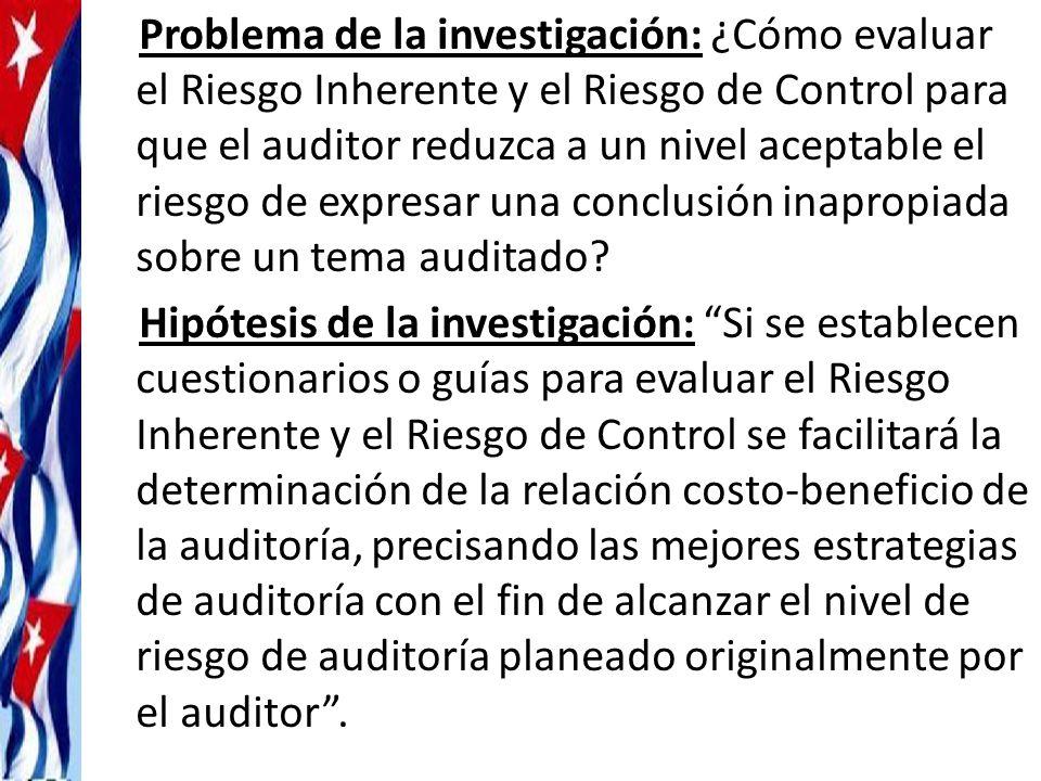 Problema de la investigación: ¿Cómo evaluar el Riesgo Inherente y el Riesgo de Control para que el auditor reduzca a un nivel aceptable el riesgo de expresar una conclusión inapropiada sobre un tema auditado