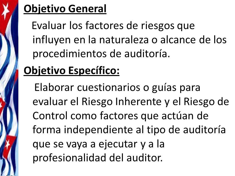 Objetivo General Evaluar los factores de riesgos que influyen en la naturaleza o alcance de los procedimientos de auditoría.