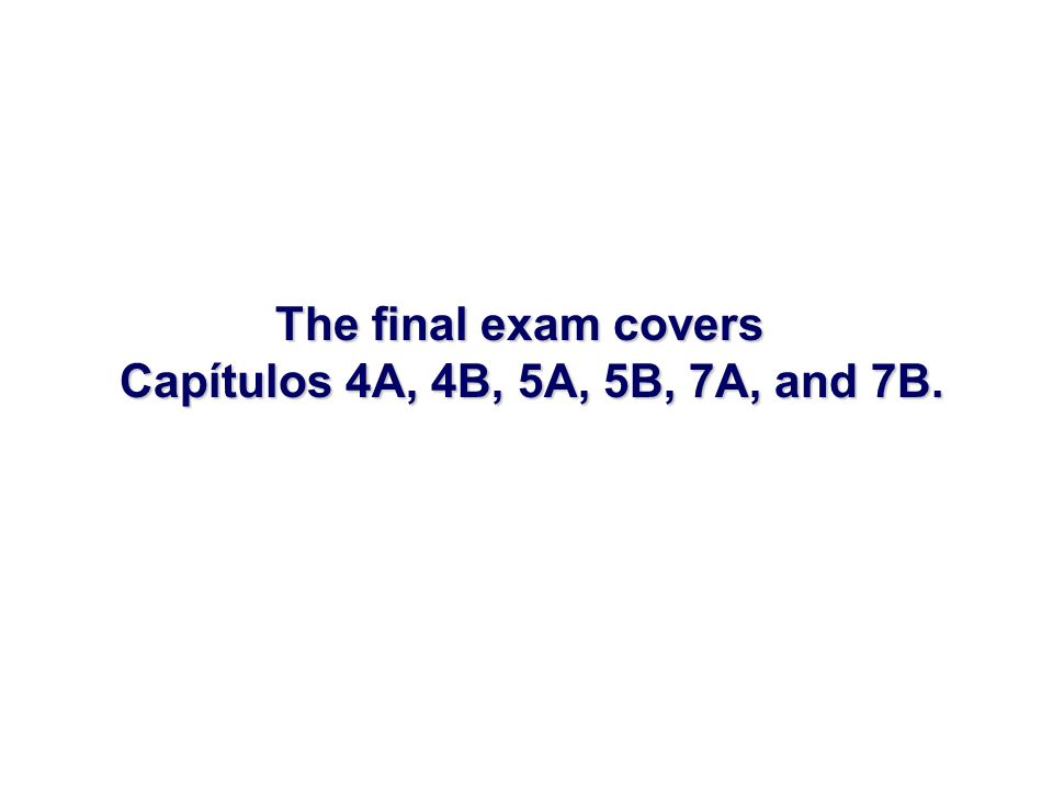 The final exam covers Capítulos 4A, 4B, 5A, 5B, 7A, and 7B.