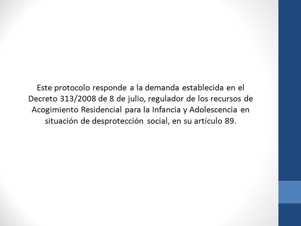 Este protocolo responde a la demanda establecida en el Decreto 313/2008 de 8 de julio, regulador de los recursos de Acogimiento Residencial para la Infancia y Adolescencia en situación de desprotección social, en su artículo 89.