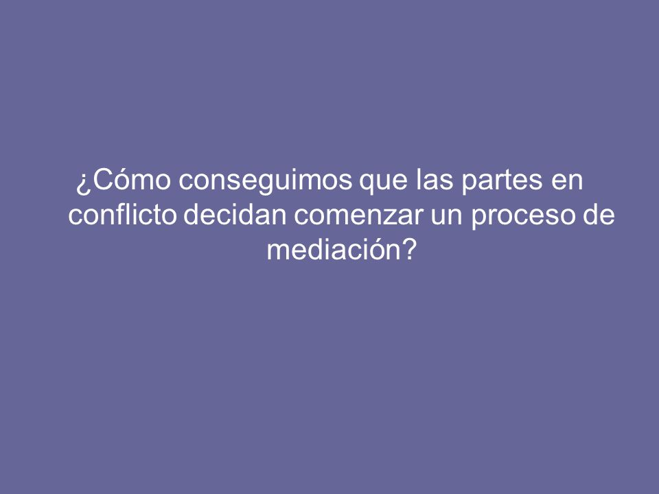 ¿Cómo conseguimos que las partes en conflicto decidan comenzar un proceso de mediación