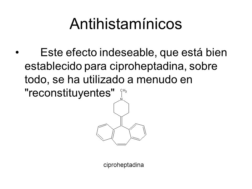 Antihistamínicos Este efecto indeseable, que está bien establecido para ciproheptadina, sobre todo, se ha utilizado a menudo en reconstituyentes