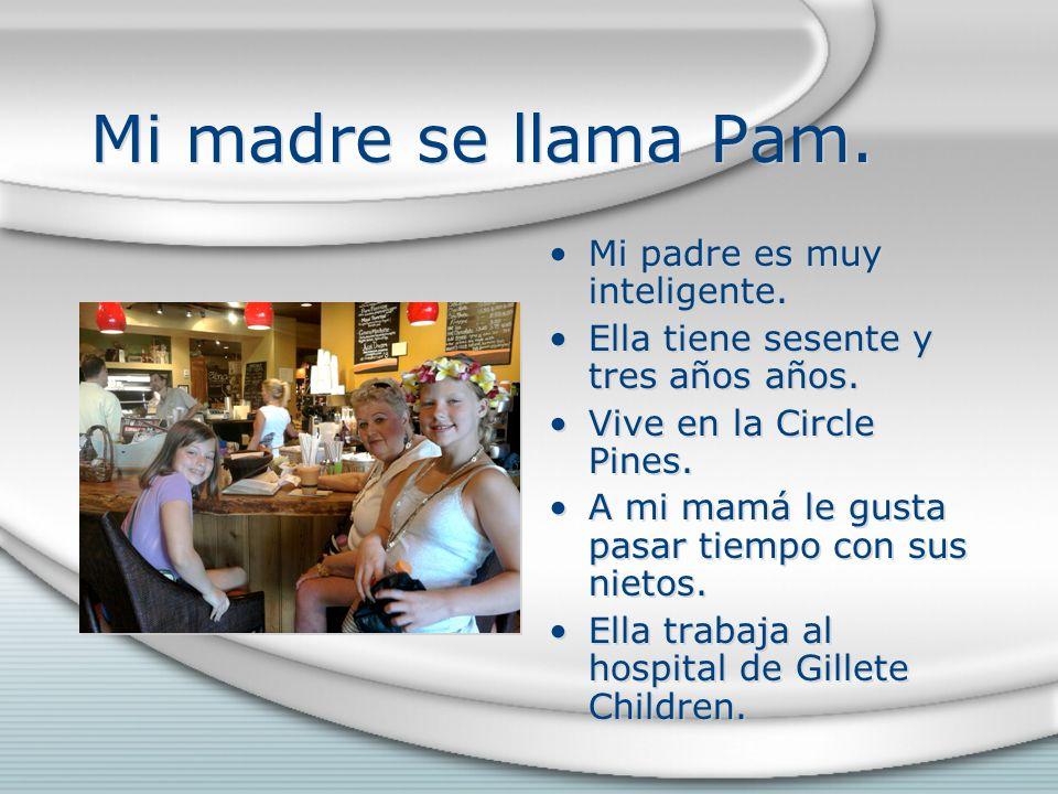 Mi madre se llama Pam. Mi padre es muy inteligente.