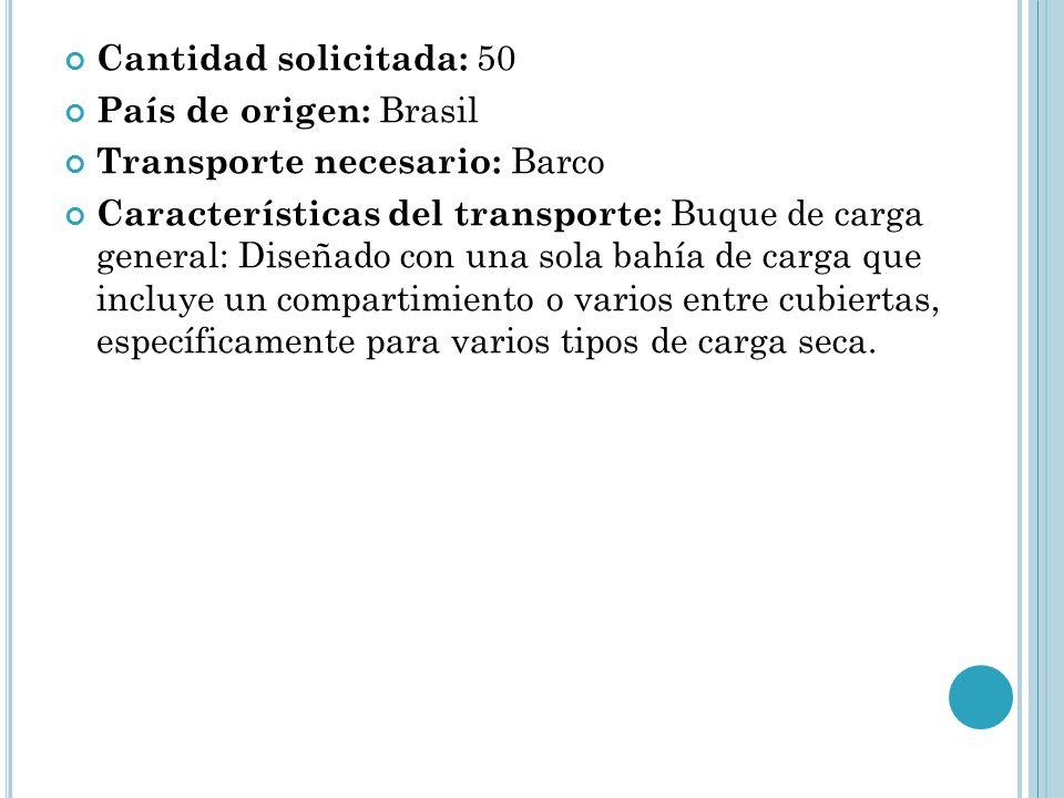 Cantidad solicitada: 50 País de origen: Brasil. Transporte necesario: Barco.