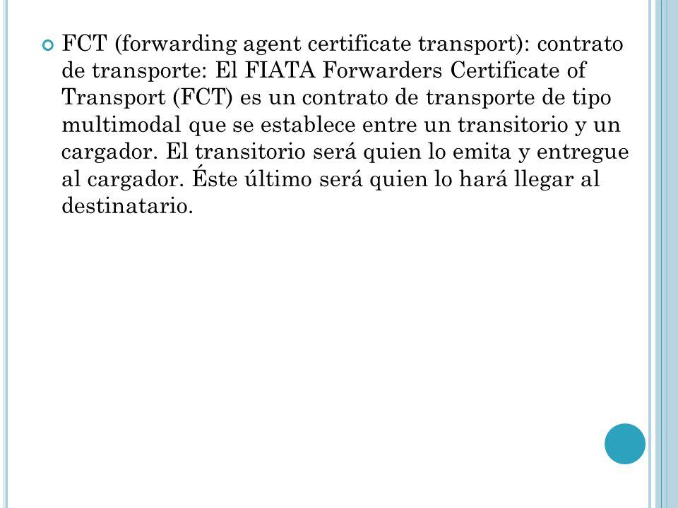 FCT (forwarding agent certificate transport): contrato de transporte: El FIATA Forwarders Certificate of Transport (FCT) es un contrato de transporte de tipo multimodal que se establece entre un transitorio y un cargador.